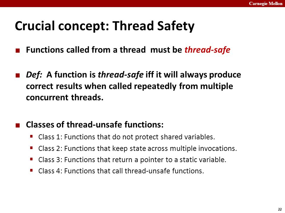 Carnegie Mellon 22 Crucial concept: Thread Safety Functions called from a thread must be thread-safe Def: A function is thread-safe iff it will always produce correct results when called repeatedly from multiple concurrent threads.