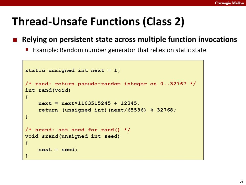 Carnegie Mellon 24 Thread-Unsafe Functions (Class 2) Relying on persistent state across multiple function invocations  Example: Random number generator that relies on static state static unsigned int next = 1; /* rand: return pseudo-random integer on 0..32767 */ int rand(void) { next = next*1103515245 + 12345; return (unsigned int)(next/65536) % 32768; } /* srand: set seed for rand() */ void srand(unsigned int seed) { next = seed; }