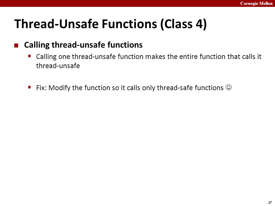 Carnegie Mellon 27 Thread-Unsafe Functions (Class 4) Calling thread-unsafe functions  Calling one thread-unsafe function makes the entire function that calls it thread-unsafe  Fix: Modify the function so it calls only thread-safe functions