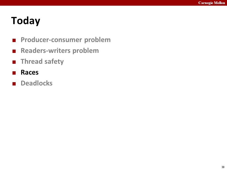 Carnegie Mellon 30 Today Producer-consumer problem Readers-writers problem Thread safety Races Deadlocks