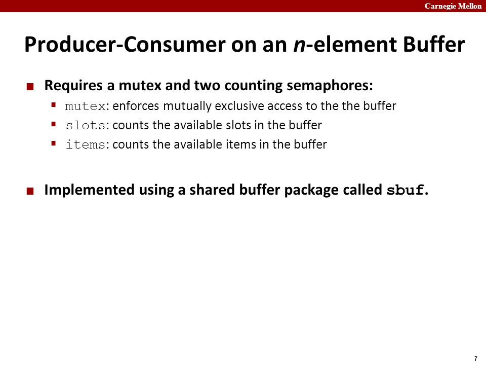 Carnegie Mellon 7 Producer-Consumer on an n-element Buffer Requires a mutex and two counting semaphores:  mutex : enforces mutually exclusive access