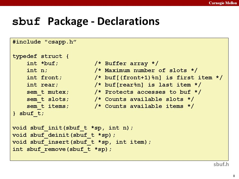 Carnegie Mellon 8 sbuf Package - Declarations #include csapp.h typedef struct { int *buf; /* Buffer array */ int n; /* Maximum number of slots */ int front; /* buf[(front+1)%n] is first item */ int rear; /* buf[rear%n] is last item */ sem_t mutex; /* Protects accesses to buf */ sem_t slots; /* Counts available slots */ sem_t items; /* Counts available items */ } sbuf_t; void sbuf_init(sbuf_t *sp, int n); void sbuf_deinit(sbuf_t *sp); void sbuf_insert(sbuf_t *sp, int item); int sbuf_remove(sbuf_t *sp); sbuf.h