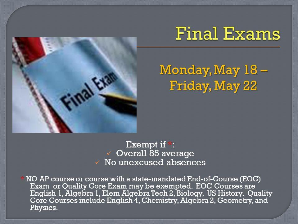  English 4: April 30 th & May 1 st  Chemistry: May 4 th & 5 th  Physics: May 5 th  Geometry: May 8 th & 11 th  Algebra 2: May 14 th & 15 th