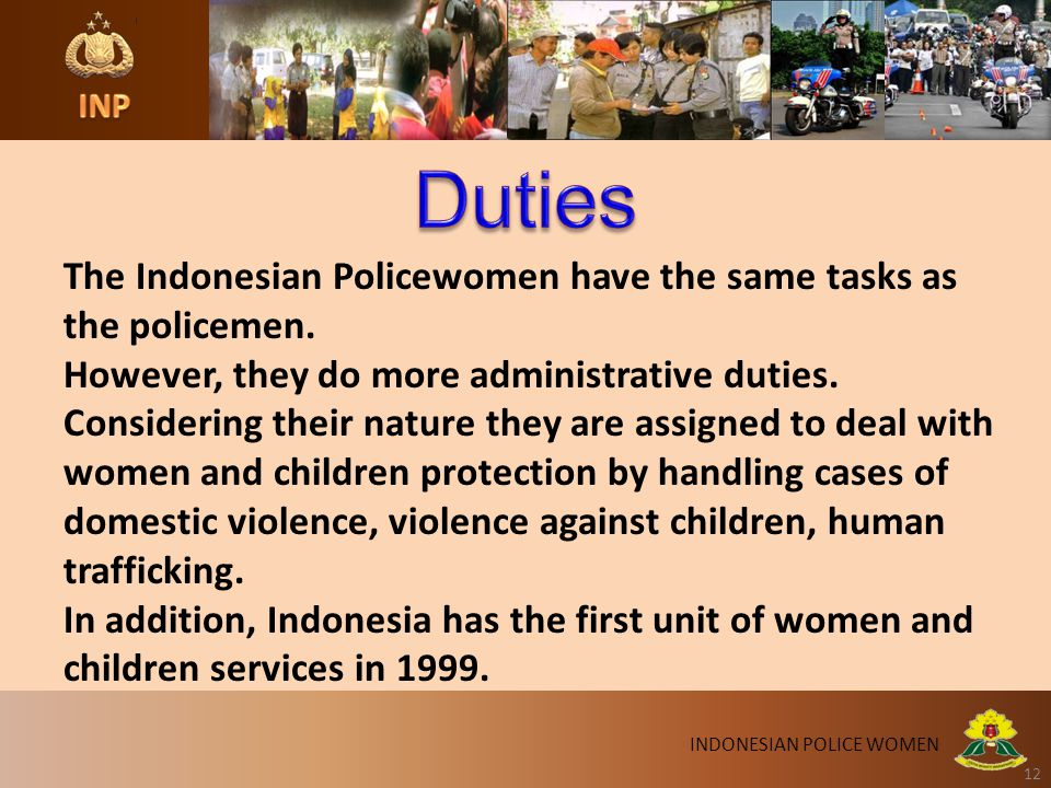12 INDONESIAN POLICE WOMEN The Indonesian Policewomen have the same tasks as the policemen. However, they do more administrative duties. Considering t
