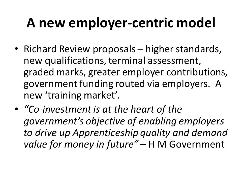 A new employer-centric model Richard Review proposals – higher standards, new qualifications, terminal assessment, graded marks, greater employer cont