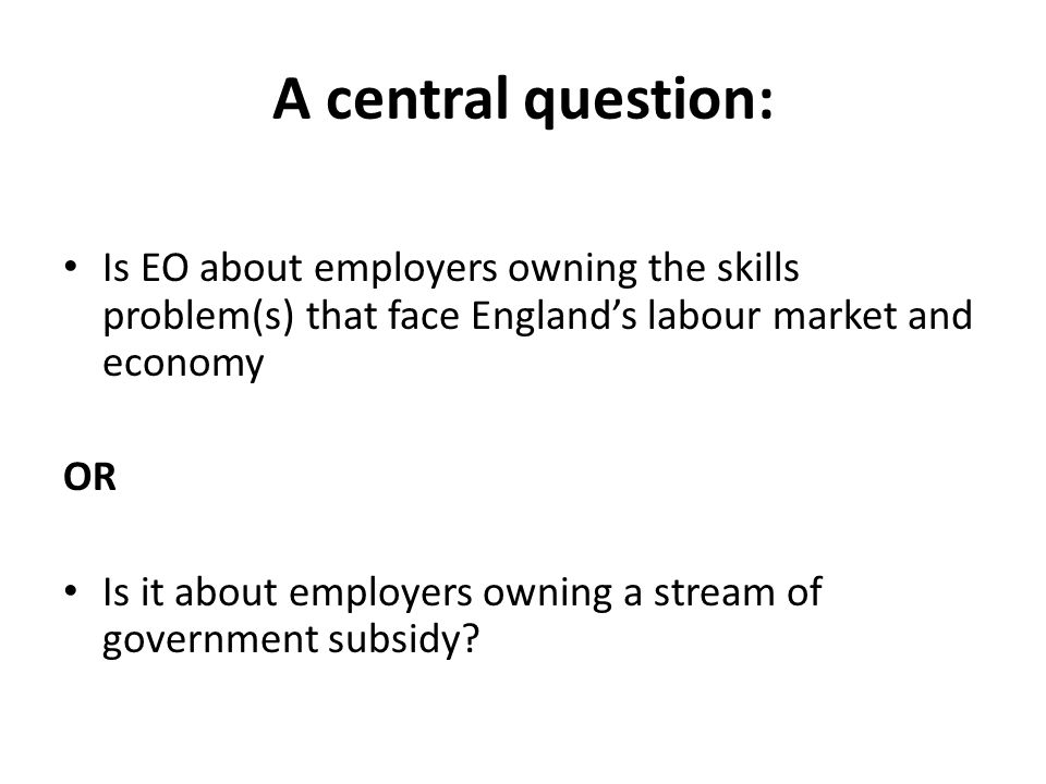 A central question: Is EO about employers owning the skills problem(s) that face England's labour market and economy OR Is it about employers owning a