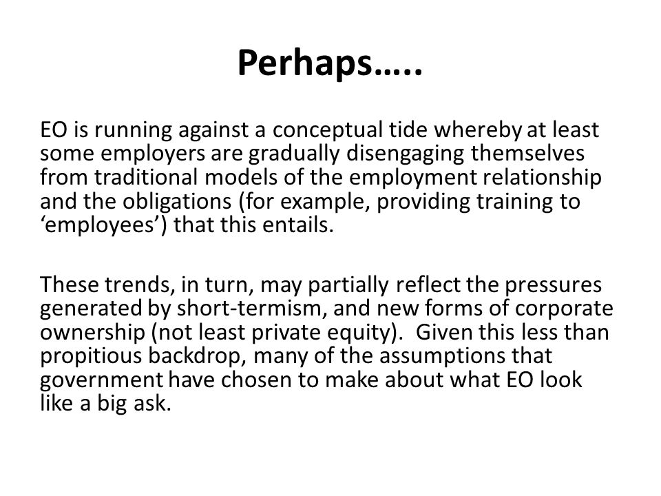 Perhaps….. EO is running against a conceptual tide whereby at least some employers are gradually disengaging themselves from traditional models of the