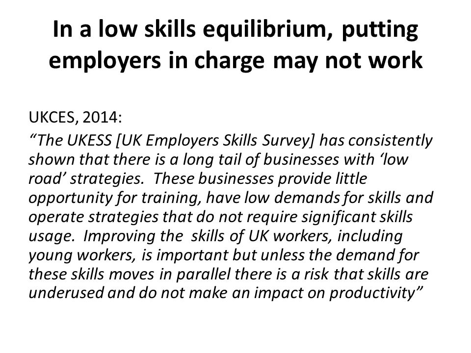 """In a low skills equilibrium, putting employers in charge may not work UKCES, 2014: """"The UKESS [UK Employers Skills Survey] has consistently shown that"""