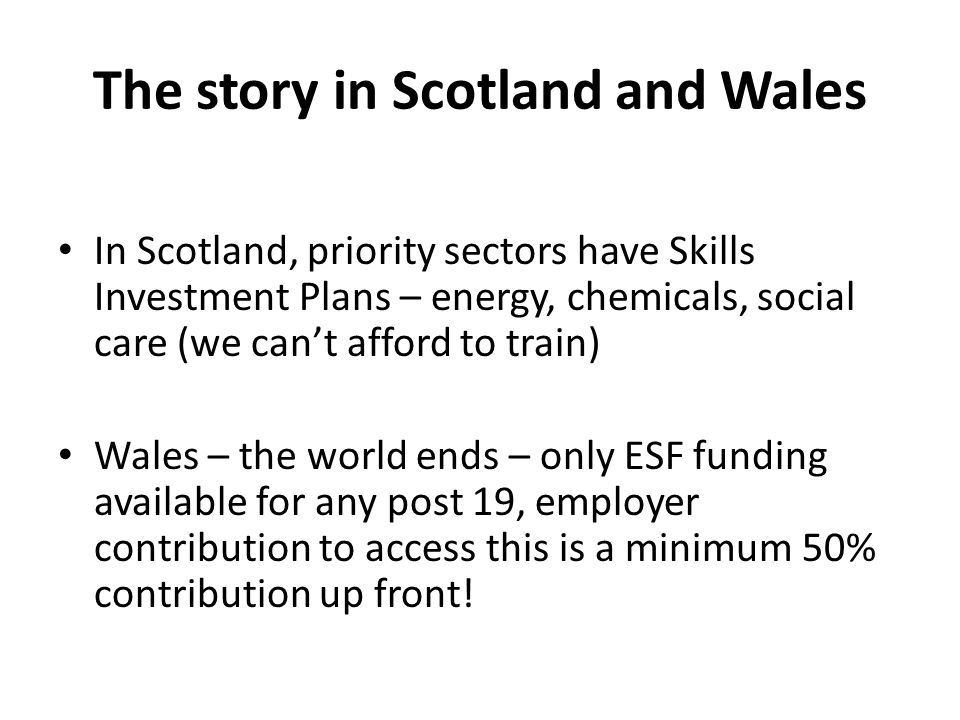 The story in Scotland and Wales In Scotland, priority sectors have Skills Investment Plans – energy, chemicals, social care (we can't afford to train)