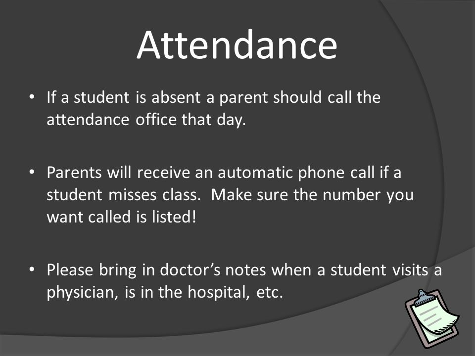 Attendance If a student is absent a parent should call the attendance office that day. Parents will receive an automatic phone call if a student misse