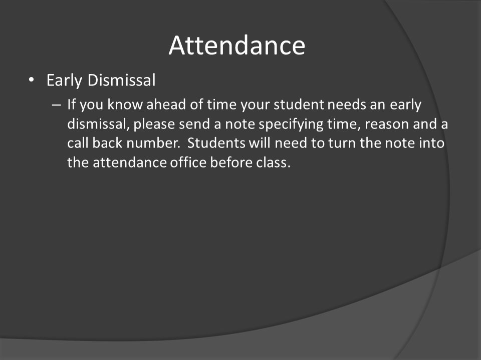 Attendance Early Dismissal – If you know ahead of time your student needs an early dismissal, please send a note specifying time, reason and a call ba