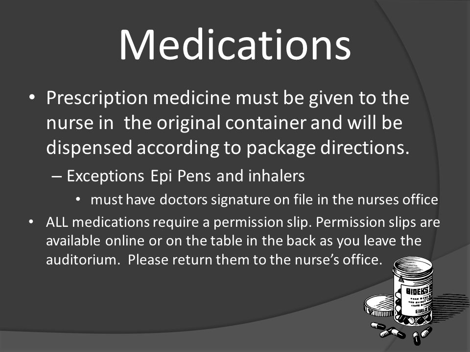 Medications Prescription medicine must be given to the nurse in the original container and will be dispensed according to package directions. – Except