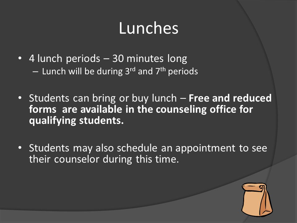 Lunches 4 lunch periods – 30 minutes long – Lunch will be during 3 rd and 7 th periods Students can bring or buy lunch – Free and reduced forms are av