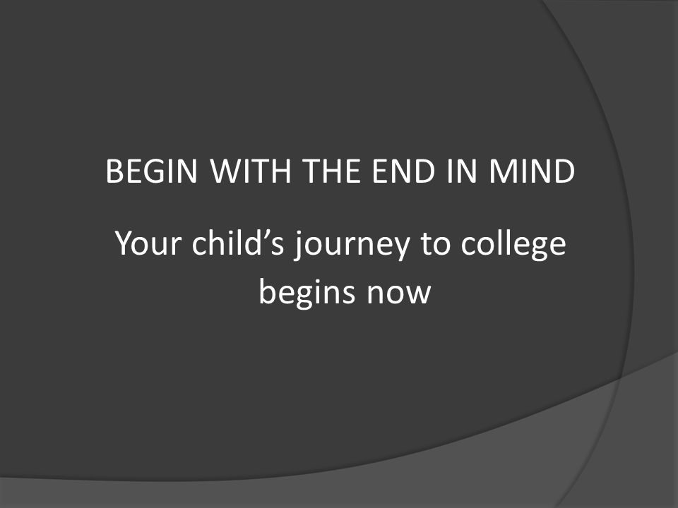 BEGIN WITH THE END IN MIND Your child's journey to college begins now