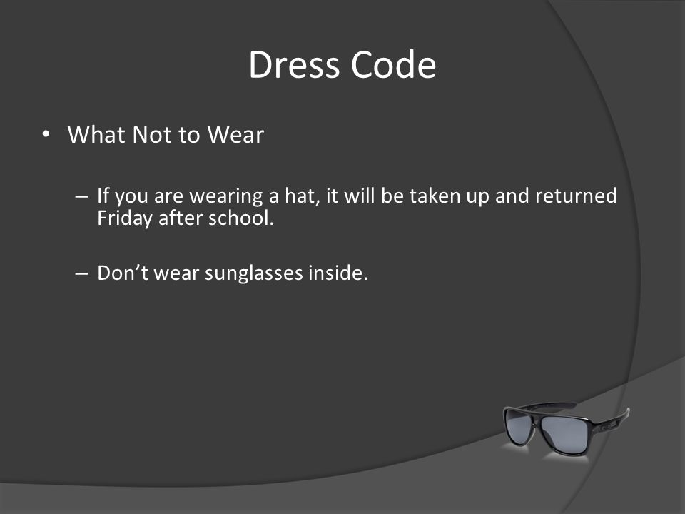 Dress Code What Not to Wear – If you are wearing a hat, it will be taken up and returned Friday after school. – Don't wear sunglasses inside.