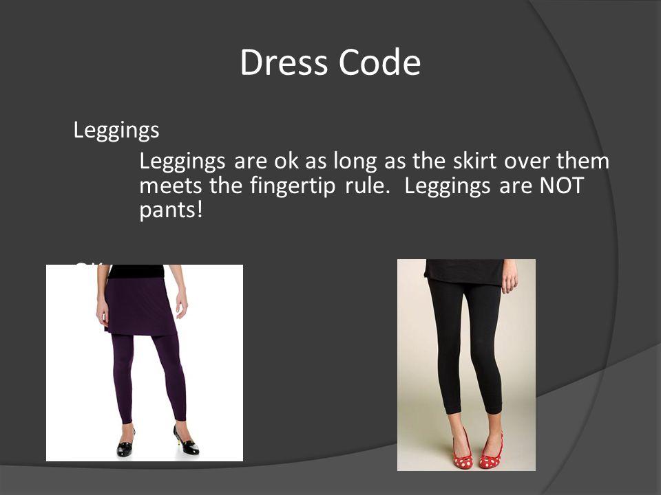 Dress Code Leggings Leggings are ok as long as the skirt over them meets the fingertip rule.