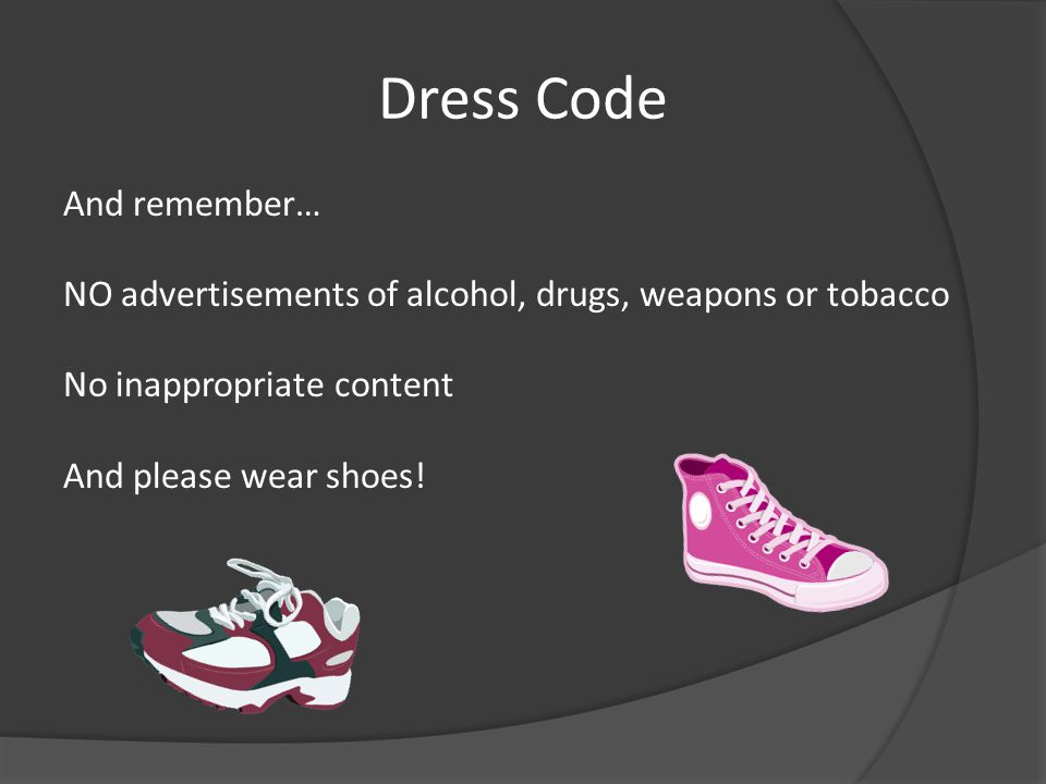 Dress Code And remember… NO advertisements of alcohol, drugs, weapons or tobacco No inappropriate content And please wear shoes!