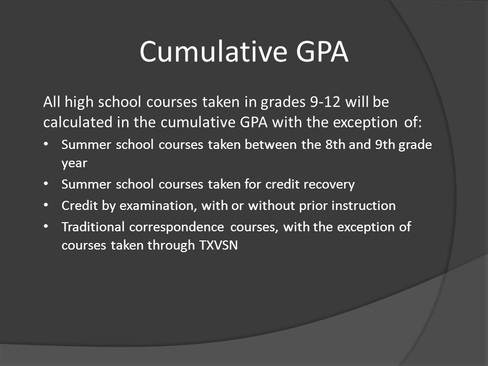 Cumulative GPA All high school courses taken in grades 9-12 will be calculated in the cumulative GPA with the exception of: Summer school courses take