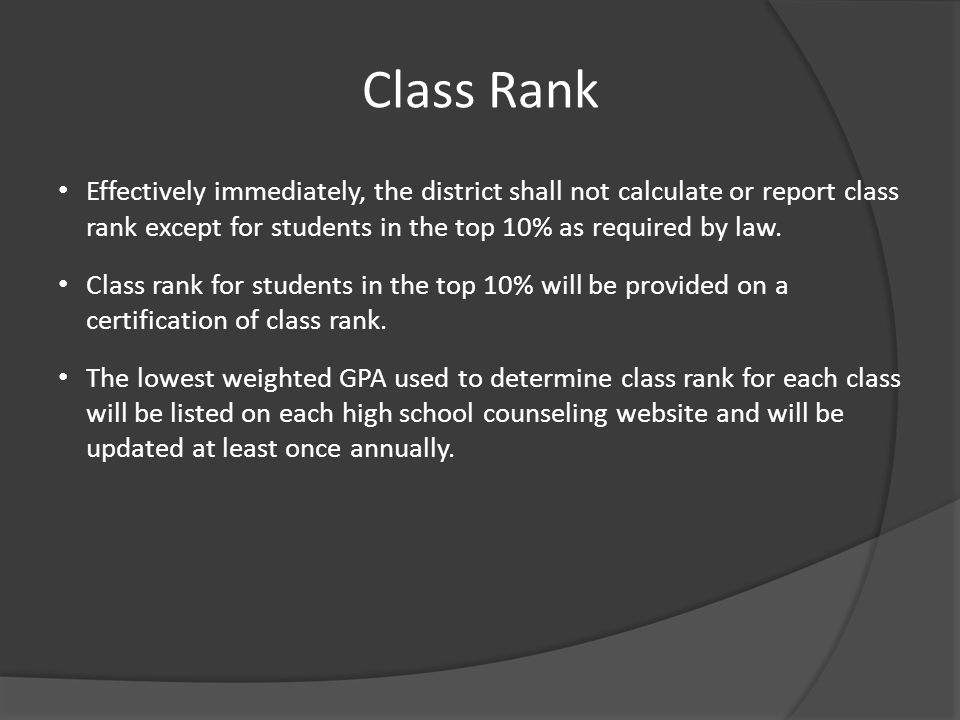 Class Rank Effectively immediately, the district shall not calculate or report class rank except for students in the top 10% as required by law. Class
