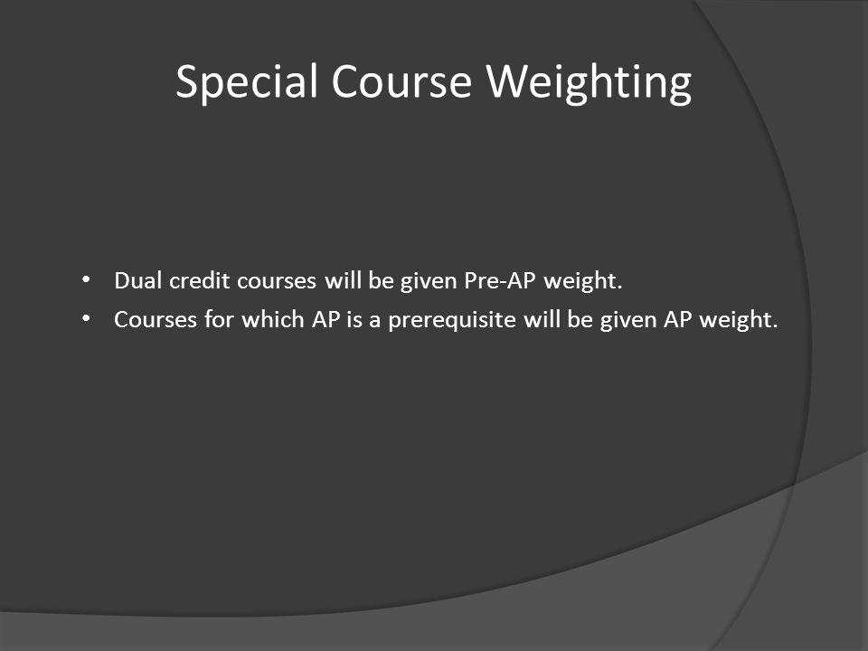 Special Course Weighting Dual credit courses will be given Pre-AP weight. Courses for which AP is a prerequisite will be given AP weight.