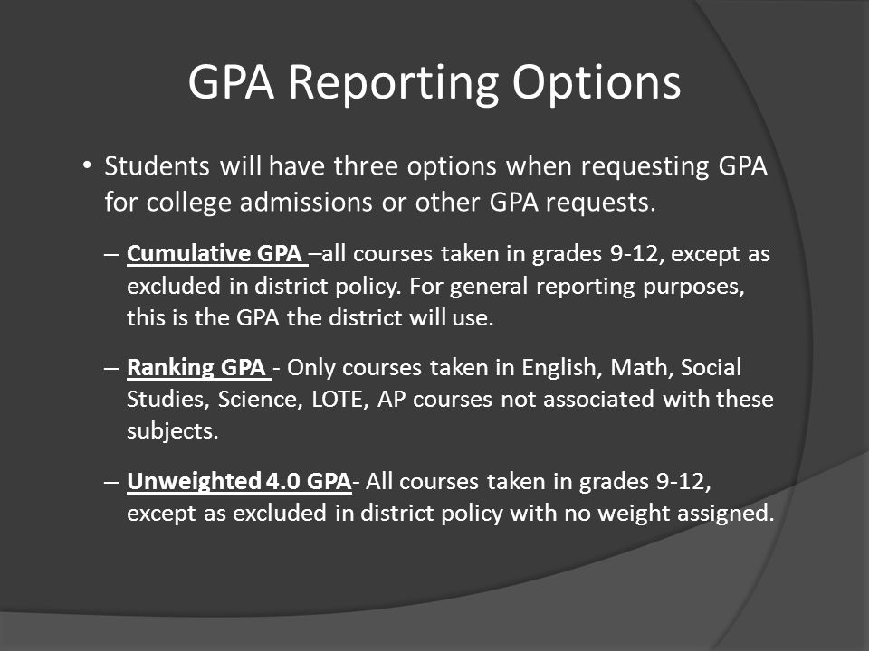 GPA Reporting Options Students will have three options when requesting GPA for college admissions or other GPA requests. – Cumulative GPA –all courses