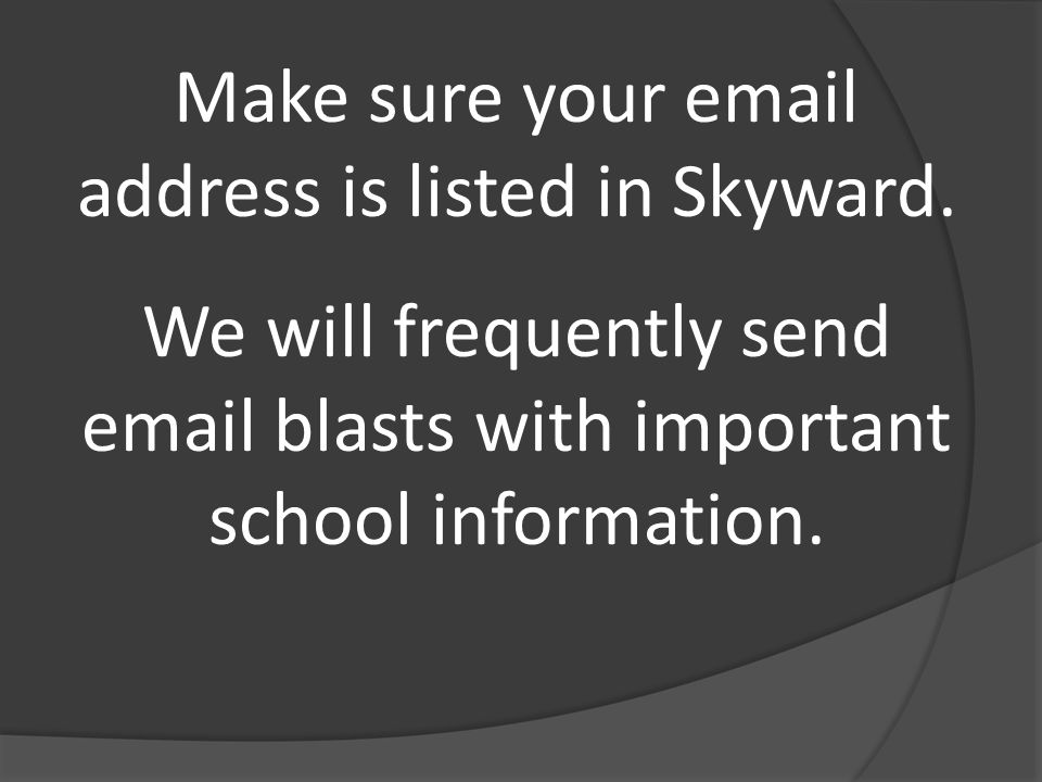 Make sure your email address is listed in Skyward. We will frequently send email blasts with important school information.