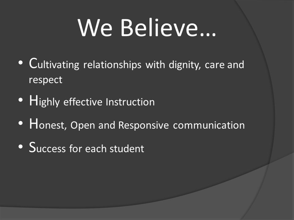 We Believe… C ultivating relationships with dignity, care and respect H ighly effective Instruction H onest, Open and Responsive communication S ucces