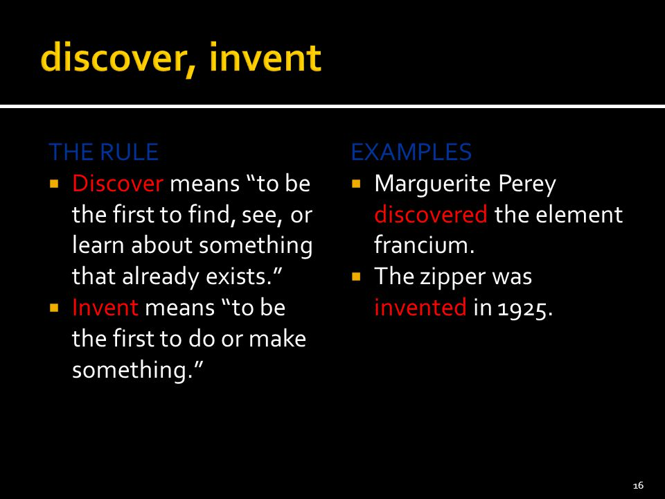 """THE RULE  Discover means """"to be the first to find, see, or learn about something that already exists.""""  Invent means """"to be the first to do or make"""