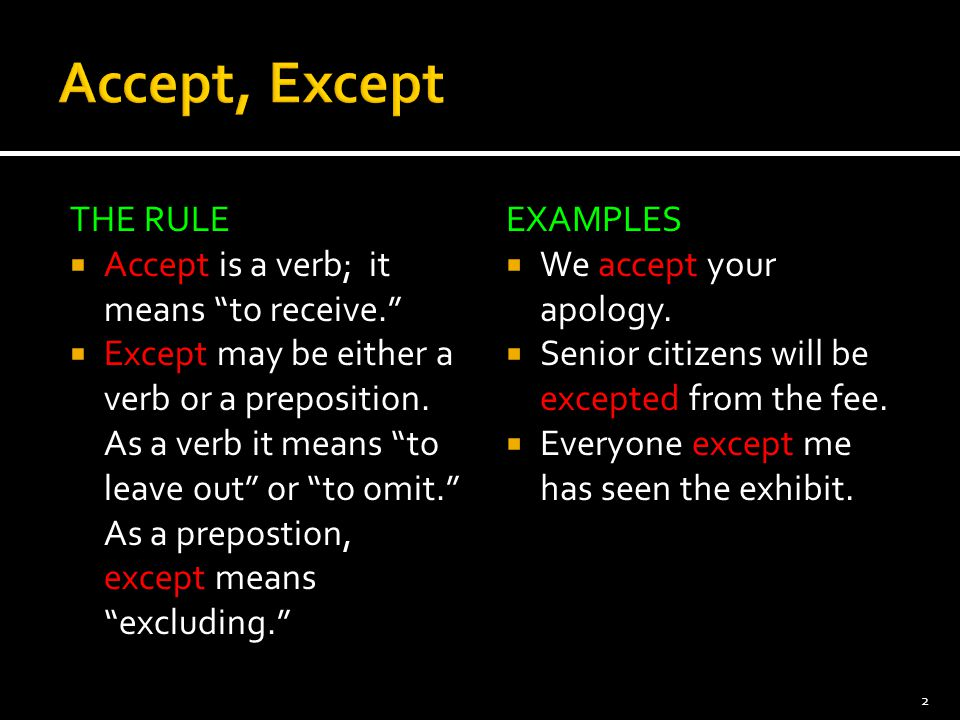 """THE RULE  Accept is a verb; it means """"to receive.""""  Except may be either a verb or a preposition. As a verb it means """"to leave out"""" or """"to omit."""" As"""