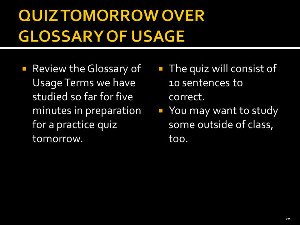  Review the Glossary of Usage Terms we have studied so far for five minutes in preparation for a practice quiz tomorrow.  The quiz will consist of 1