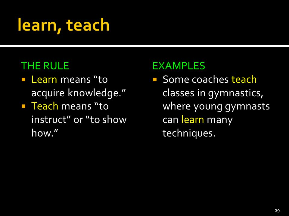 """THE RULE  Learn means """"to acquire knowledge.""""  Teach means """"to instruct"""" or """"to show how."""" EXAMPLES  Some coaches teach classes in gymnastics, wher"""