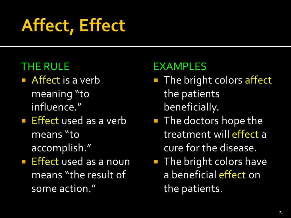 """THE RULE  Affect is a verb meaning """"to influence.""""  Effect used as a verb means """"to accomplish.""""  Effect used as a noun means """"the result of some a"""