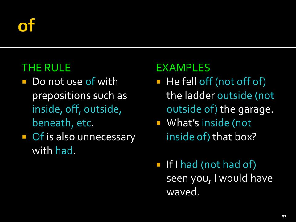 THE RULE  Do not use of with prepositions such as inside, off, outside, beneath, etc.  Of is also unnecessary with had. EXAMPLES  He fell off (not