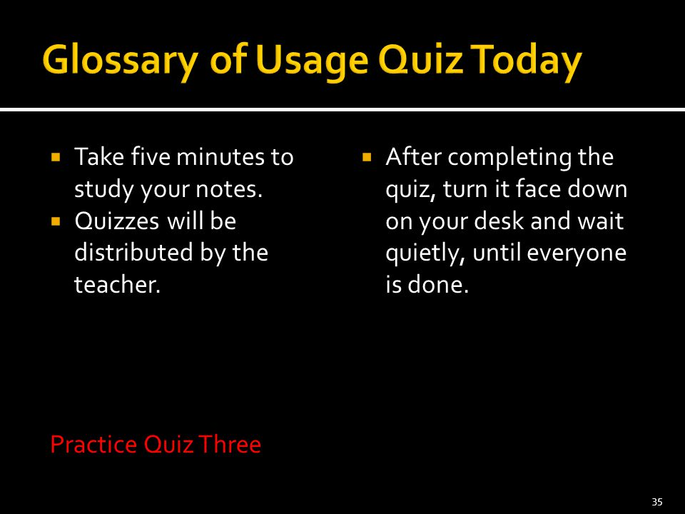  Take five minutes to study your notes.  Quizzes will be distributed by the teacher. Practice Quiz Three  After completing the quiz, turn it face d