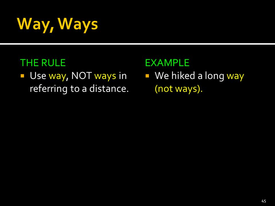 THE RULE  Use way, NOT ways in referring to a distance. EXAMPLE  We hiked a long way (not ways). 45
