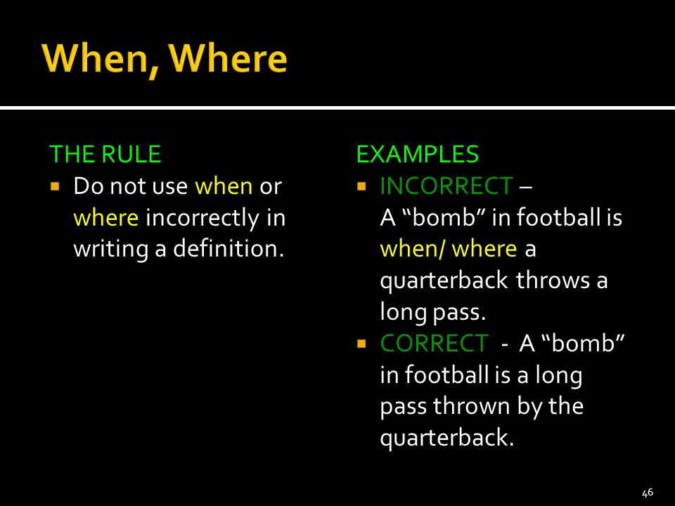"""THE RULE  Do not use when or where incorrectly in writing a definition. EXAMPLES  INCORRECT – A """"bomb"""" in football is when/ where a quarterback thro"""