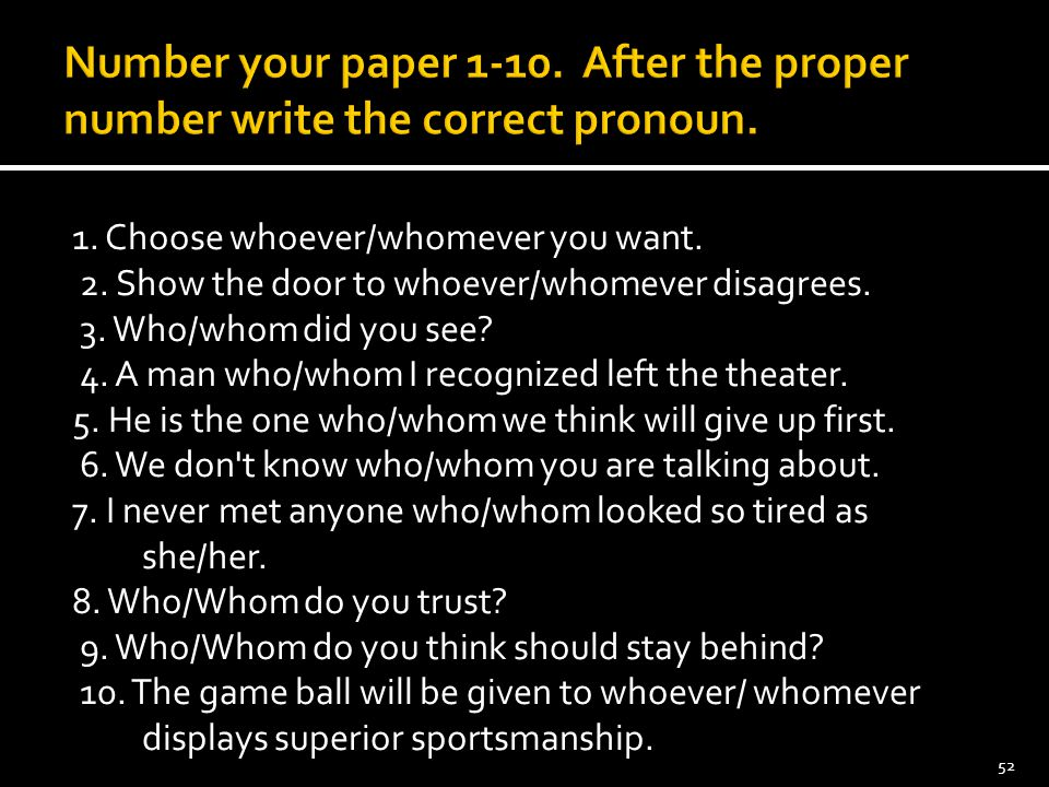 Number your paper 1-10. After the proper number write the correct pronoun. 1. Choose whoever/whomever you want. 2. Show the door to whoever/whomever d