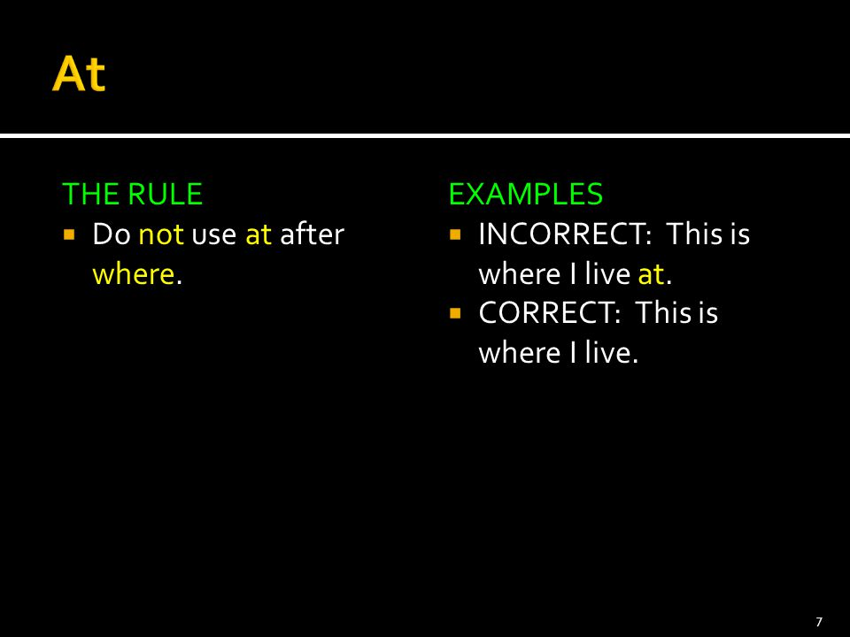 THE RULE  Do not use at after where. EXAMPLES  INCORRECT: This is where I live at.  CORRECT: This is where I live. 7