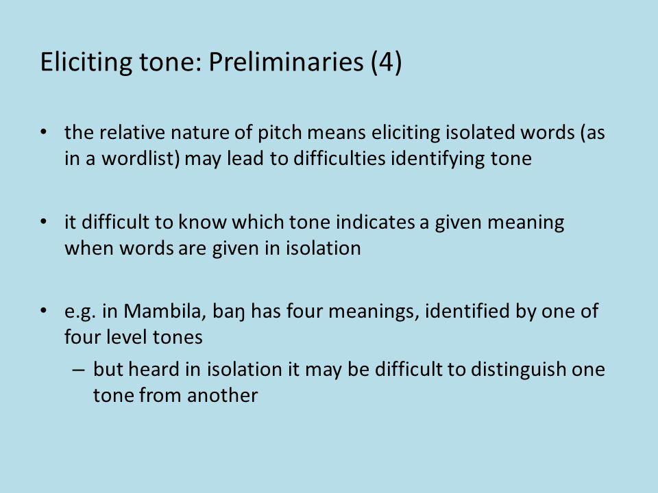 Eliciting tone: Preliminaries (3) even single words pronounced in isolation (as in wordlist elicitation) constitute an utterance or phrase so may carr