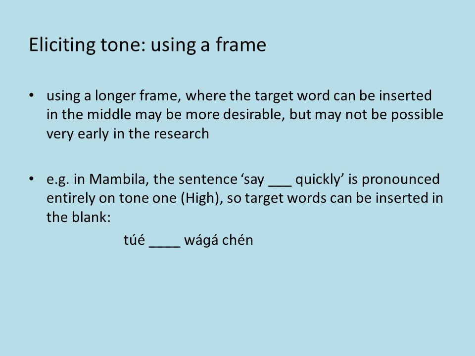 Eliciting tone: using a frame one means solve this problem to is to use a constant frame, with elicited words embedded in this frame e.g. in Mambila,