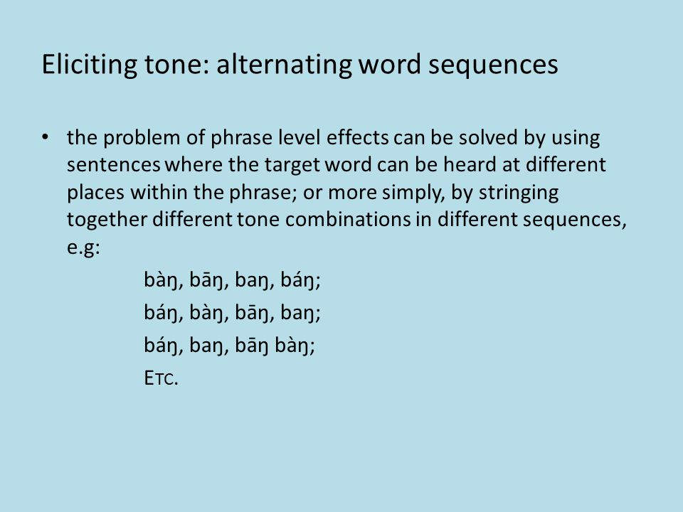 Eliciting tone: using a frame using a longer frame, where the target word can be inserted in the middle may be more desirable, but may not be possible