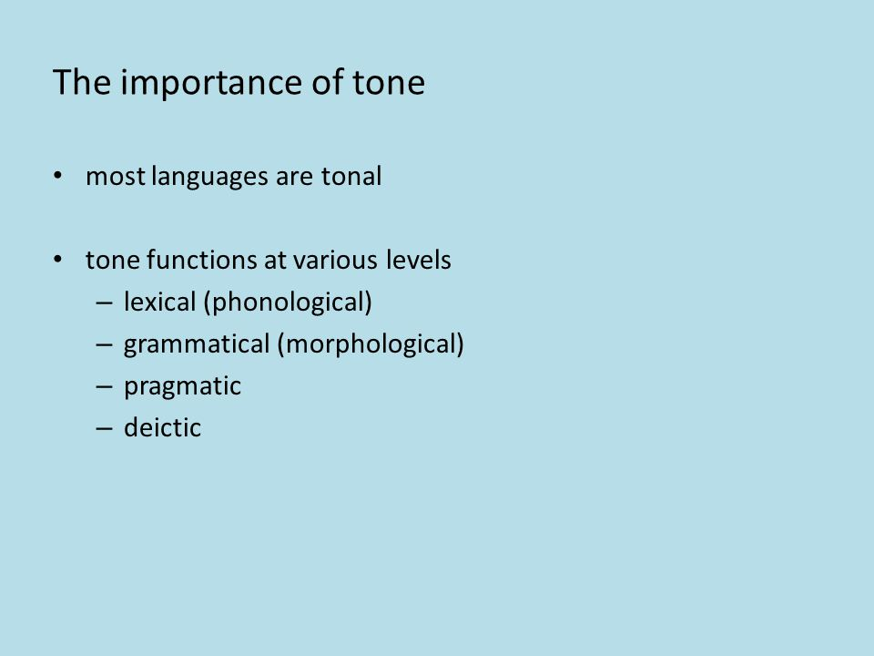 The importance of tone most languages are tonal tone functions at various levels – lexical (phonological) – grammatical (morphological) – pragmatic – deictic