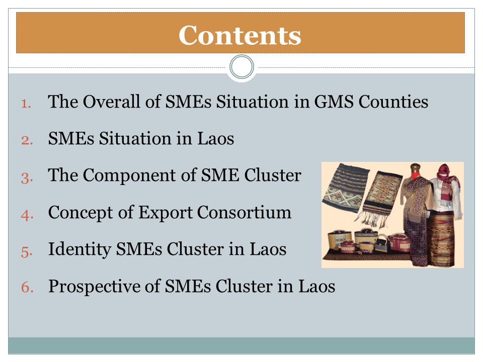 1. The Overall of SMEs Situation in GMS Counties 2. SMEs Situation in Laos 3. The Component of SME Cluster 4. Concept of Export Consortium 5. Identity
