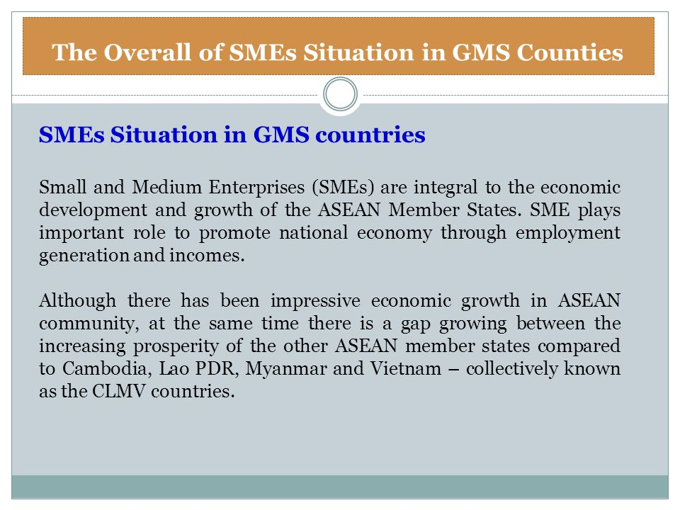 The Overall of SMEs Situation in GMS Counties SMEs Situation in GMS countries Small and Medium Enterprises (SMEs) are integral to the economic develop