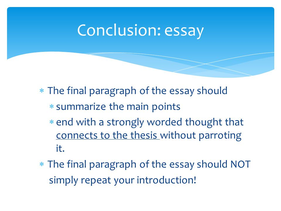  The final paragraph of the essay should  summarize the main points  end with a strongly worded thought that connects to the thesis without parroti