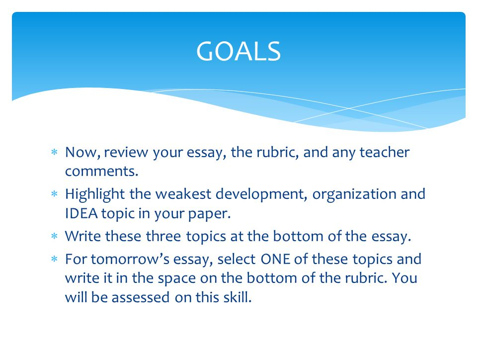  Now, review your essay, the rubric, and any teacher comments.  Highlight the weakest development, organization and IDEA topic in your paper.  Writ