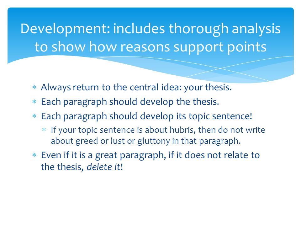  Always return to the central idea: your thesis.  Each paragraph should develop the thesis.  Each paragraph should develop its topic sentence!  If