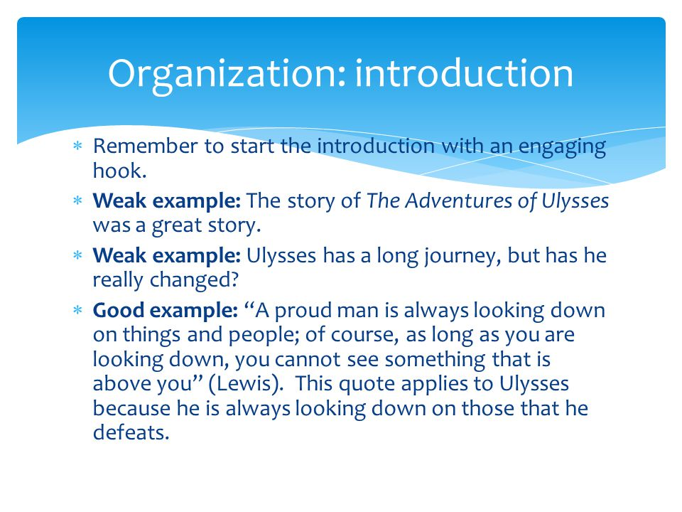  Remember to start the introduction with an engaging hook.  Weak example: The story of The Adventures of Ulysses was a great story.  Weak example: