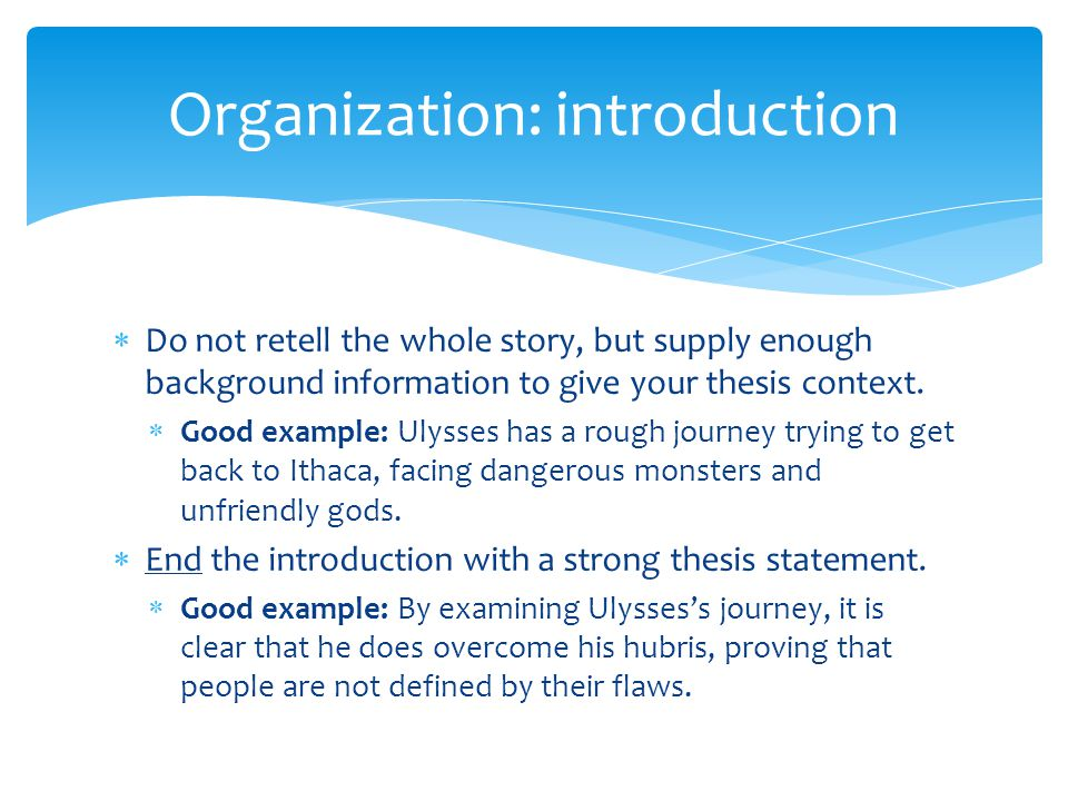  Do not retell the whole story, but supply enough background information to give your thesis context.  Good example: Ulysses has a rough journey try