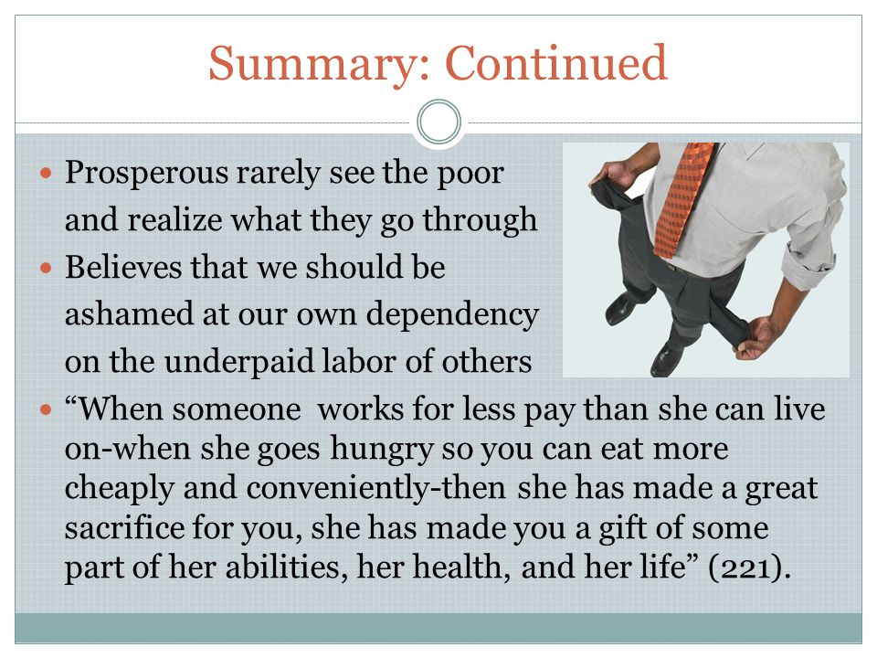 Summary: Continued Prosperous rarely see the poor and realize what they go through Believes that we should be ashamed at our own dependency on the underpaid labor of others When someone works for less pay than she can live on-when she goes hungry so you can eat more cheaply and conveniently-then she has made a great sacrifice for you, she has made you a gift of some part of her abilities, her health, and her life (221).